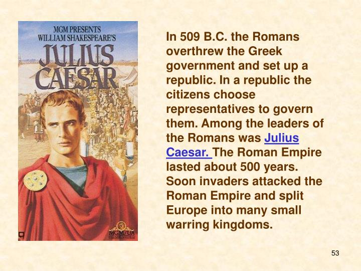 In 509 B.C. the Romans overthrew the Greek government and set up a republic. In a republic the citizens choose representatives to govern them. Among the leaders of the Romans was