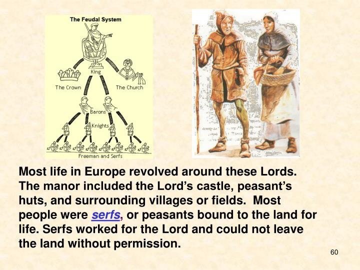 Most life in Europe revolved around these Lords. The manor included the Lord's castle, peasant's huts, and surrounding villages or fields.  Most people were