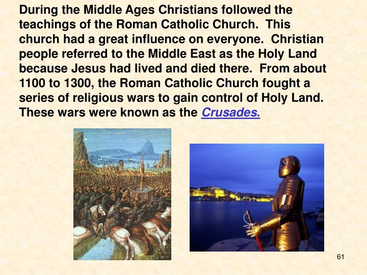 During the Middle Ages Christians followed the teachings of the Roman Catholic Church.  This church had a great influence on everyone.  Christian people referred to the Middle East as the Holy Land because Jesus had lived and died there.  From about 1100 to 1300, the Roman Catholic Church fought a series of religious wars to gain control of Holy Land.  These wars were known as the