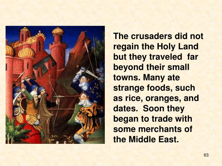 The crusaders did not regain the Holy Land but they traveled  far beyond their small towns. Many ate strange foods, such as rice, oranges, and dates.  Soon they began to trade with some merchants of the Middle East.