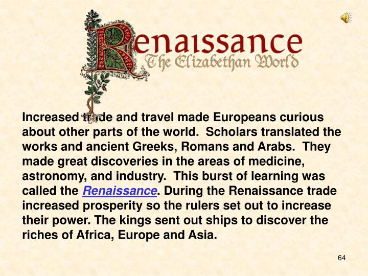 Increased trade and travel made Europeans curious about other parts of the world.  Scholars translated the works and ancient Greeks, Romans and Arabs.  They made great discoveries in the areas of medicine, astronomy, and industry.  This burst of learning was called the