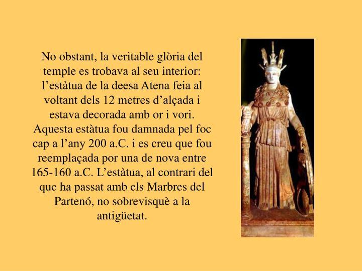 No obstant, la veritable glòria del temple es trobava al seu interior: l'estàtua de la deesa Atena feia al voltant dels 12 metres d'alçada i estava decorada amb or i vori. Aquesta estàtua fou damnada pel foc cap a l'any 200 a.C. i es creu que fou reemplaçada por una de nova entre 165-160 a.C. L'estàtua, al contrari del que ha passat amb els Marbres del Partenó, no sobrevisquè a la antigüetat.