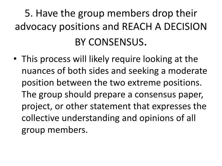 5. Have the group members drop their advocacy positions and REACH A DECISION BY CONSENSUS
