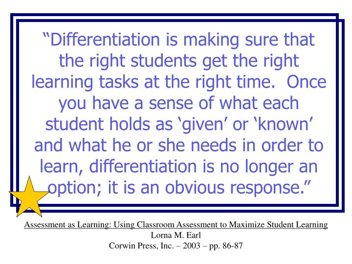 """Differentiation is making sure that the right students get the right learning tasks at the right time.  Once you have a sense of what each student holds as 'given' or 'known' and what he or she needs in order to learn, differentiation is no longer an option; it is an obvious response."""