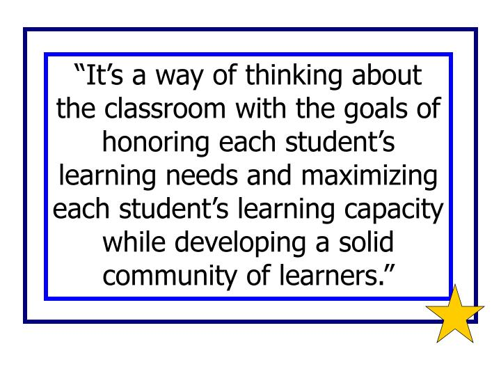 """It's a way of thinking about the classroom with the goals of honoring each student's learning needs and maximizing each student's learning capacity while developing a solid community of learners."""