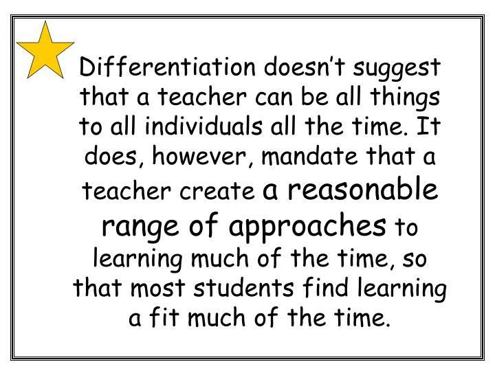 Differentiation doesn't suggest that a teacher can be all things to all individuals all the time. It does, however, mandate that a teacher create