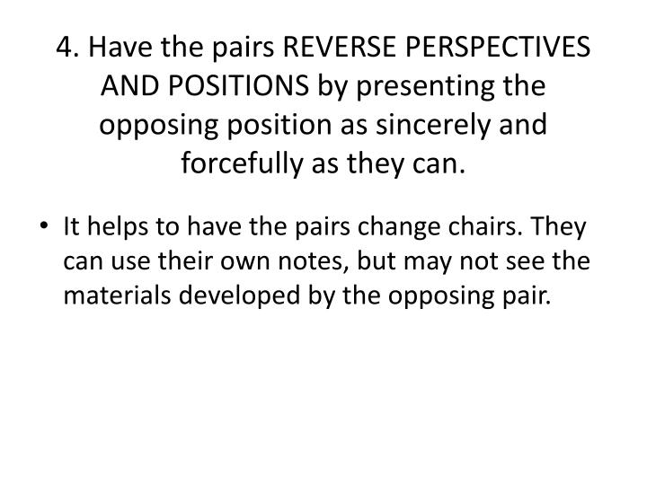 4. Have the pairs REVERSE PERSPECTIVES AND POSITIONS by presenting the opposing position as sincerely and forcefully as they can.