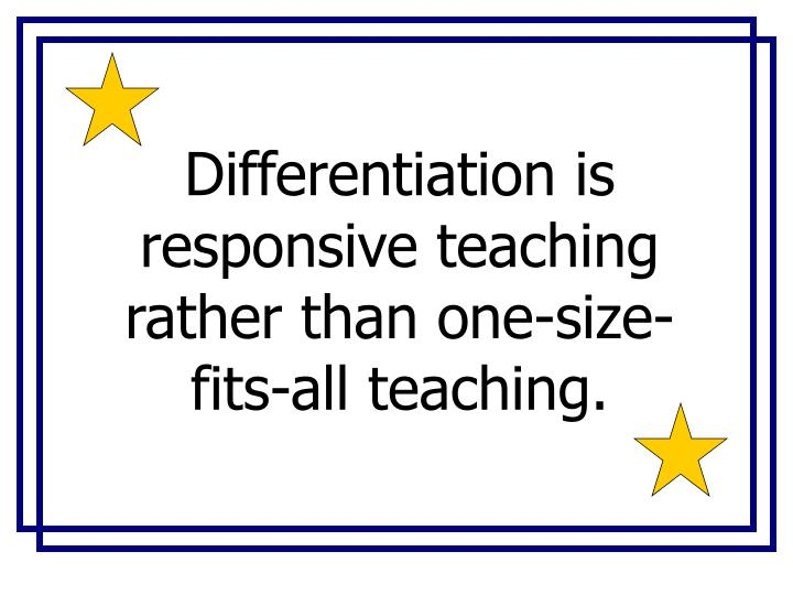 Differentiation is responsive teaching rather than one-size-fits-all teaching.