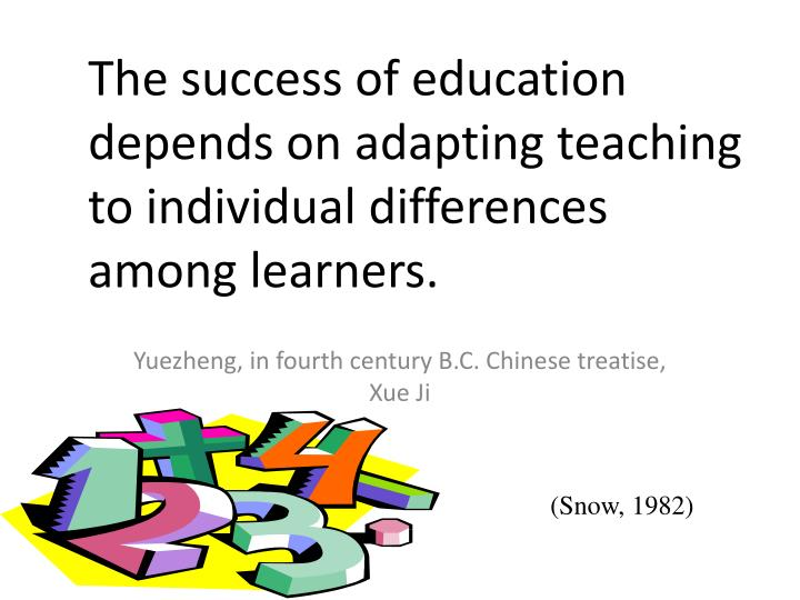 The success of education depends on adapting teaching to individual differences among learners