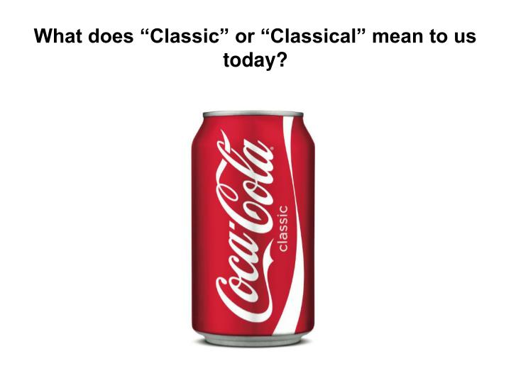 "What does ""Classic"" or ""Classical"" mean to us today?"