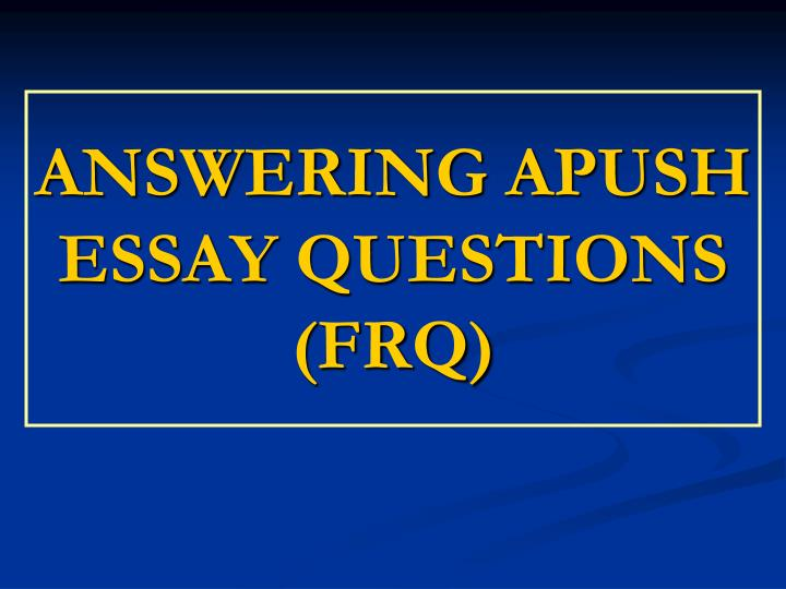 apush frq essay The long essay question on the ap us history exam is designed to test your  ability to apply knowledge of history in a complex, analytic.