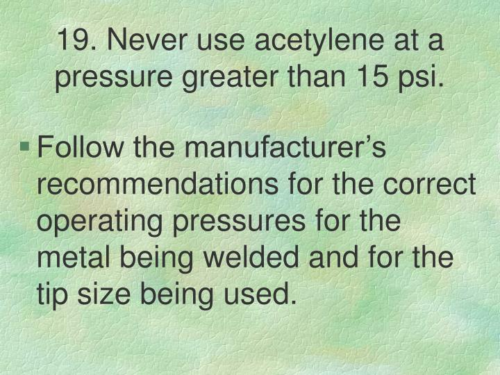 19. Never use acetylene at a pressure greater than 15 psi.