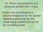 19 never use acetylene at a pressure greater than 15 psi
