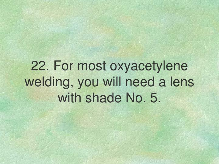 22. For most oxyacetylene welding, you will need a lens with shade No. 5.
