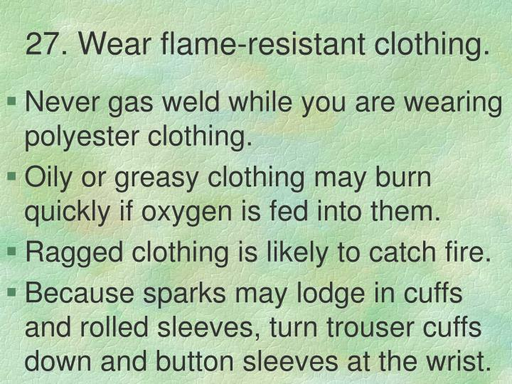 27. Wear flame-resistant clothing.