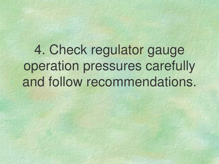 4. Check regulator gauge operation pressures carefully and follow recommendations.