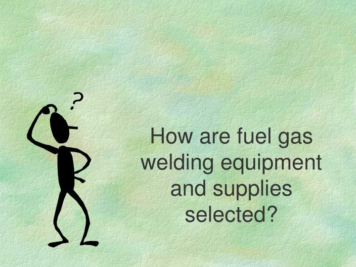 How are fuel gas welding equipment and supplies selected?