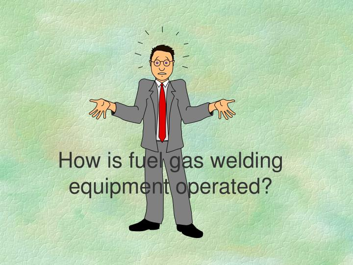 How is fuel gas welding equipment operated?