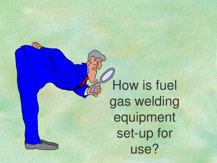How is fuel gas welding equipment set-up for use?