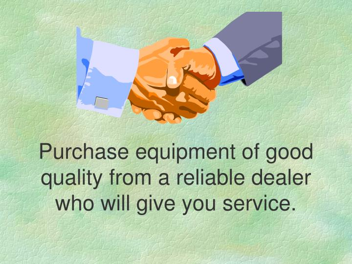 Purchase equipment of good quality from a reliable dealer who will give you service.