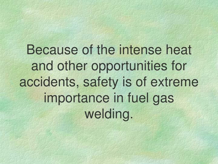 Because of the intense heat and other opportunities for accidents, safety is of extreme importance in fuel gas welding.