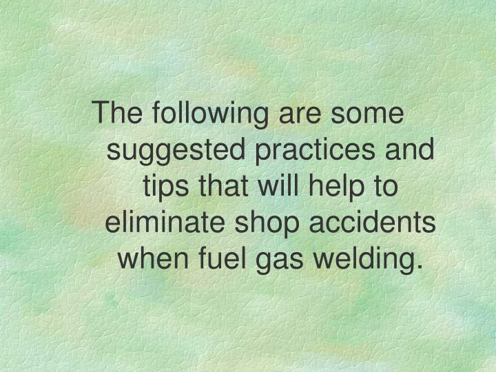 The following are some suggested practices and tips that will help to eliminate shop accidents when fuel gas welding.