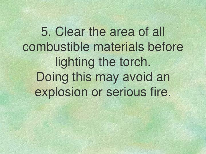 5. Clear the area of all combustible materials before lighting the torch.
