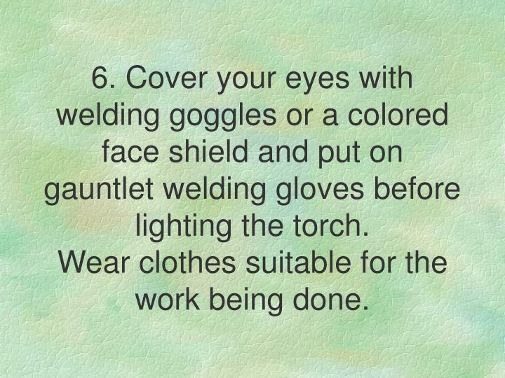 6. Cover your eyes with welding goggles or a colored face shield and put on gauntlet welding gloves before lighting the torch.