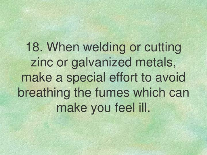 18. When welding or cutting zinc or galvanized metals, make a special effort to avoid breathing the fumes which can make you feel ill.