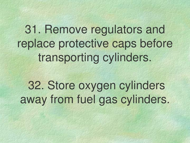 31. Remove regulators and replace protective caps before transporting cylinders.