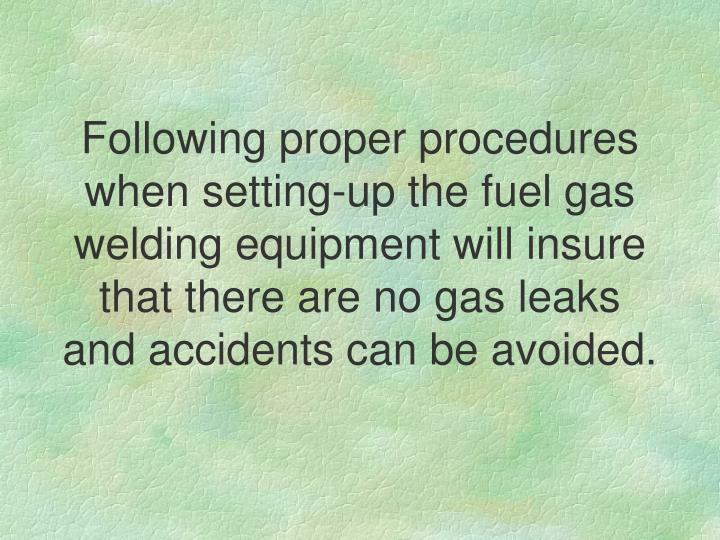 Following proper procedures when setting-up the fuel gas welding equipment will insure that there are no gas leaks and accidents can be avoided.