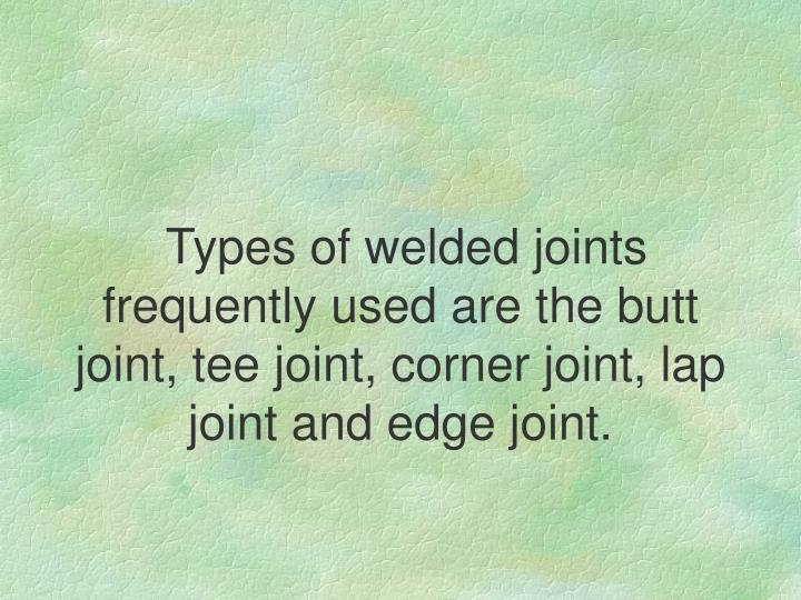 Types of welded joints frequently used are the butt joint, tee joint, corner joint, lap joint and edge joint.