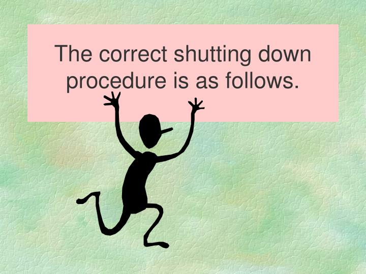 The correct shutting down procedure is as follows.