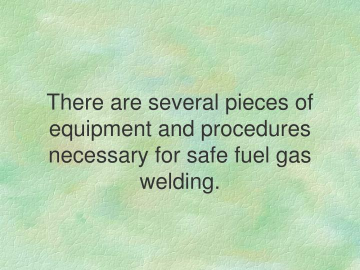 There are several pieces of equipment and procedures necessary for safe fuel gas welding.