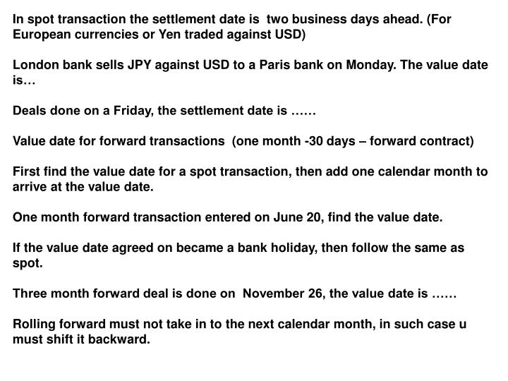 In spot transaction the settlement date is  two business days ahead. (For European currencies or Yen traded against USD)