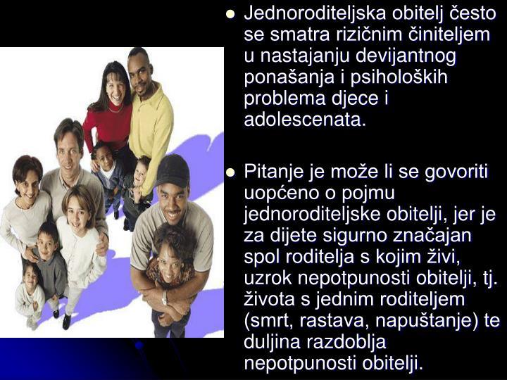 Jednoroditeljska obitelj esto se smatra rizinim initeljem u nastajanju devijantnog ponaanja i psiholokih problema djece i adolescenata.