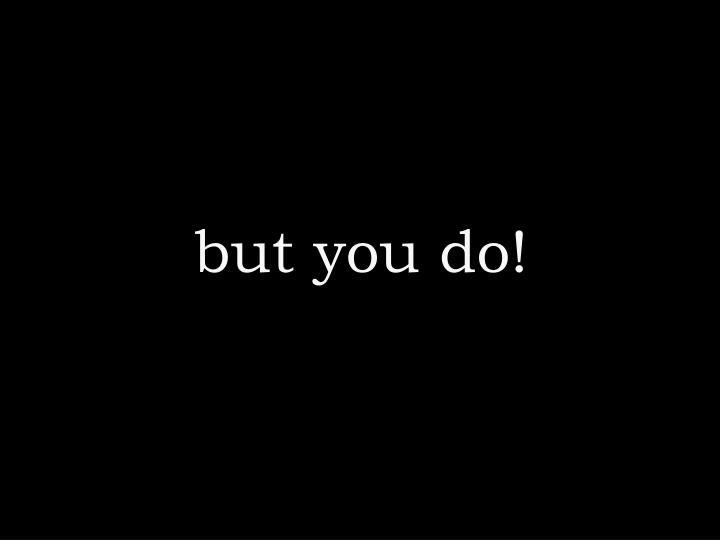 but you do!