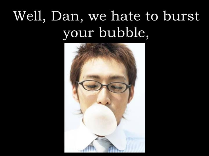 Well, Dan, we hate to burst your bubble,