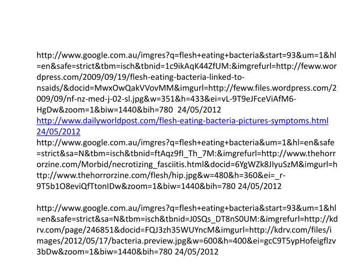 http://www.google.com.au/imgres?q=flesh+eating+bacteria&start=93&um=1&hl=en&safe=strict&tbm=isch&tbnid=1c9ikAqK44ZfUM:&imgrefurl=http://feww.wordpress.com/2009/09/19/flesh-eating-bacteria-linked-to-nsaids/&docid=MwxOwQakVVovMM&imgurl=http://