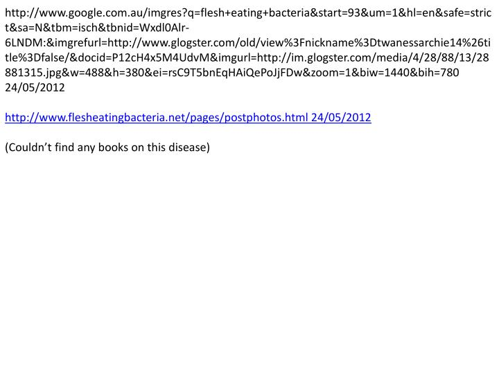 http://www.google.com.au/imgres?q=flesh+eating+bacteria&start=93&um=1&hl=en&safe=strict&sa=N&tbm=isch&tbnid=Wxdl0Alr-6LNDM:&imgrefurl=http://www.glogster.com/old/view%3Fnickname%3Dtwanessarchie14%26title%3Dfalse/&docid=P12cH4x5M4UdvM&imgurl=http://