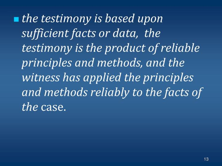 the testimony is based upon sufficient facts or data,  the testimony is the product of reliable principles and methods, and the witness has applied the principles and methods reliably to the facts of the