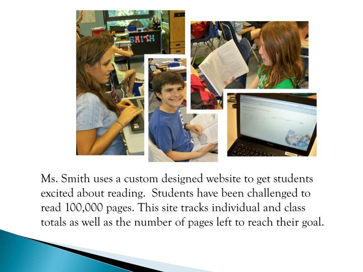 Ms. Smith uses a custom designed website to get students excited about reading.  Students have been challenged to read 100,000 pages. This site tracks individual and class   totals as well as the number of pages left to reach their goal.