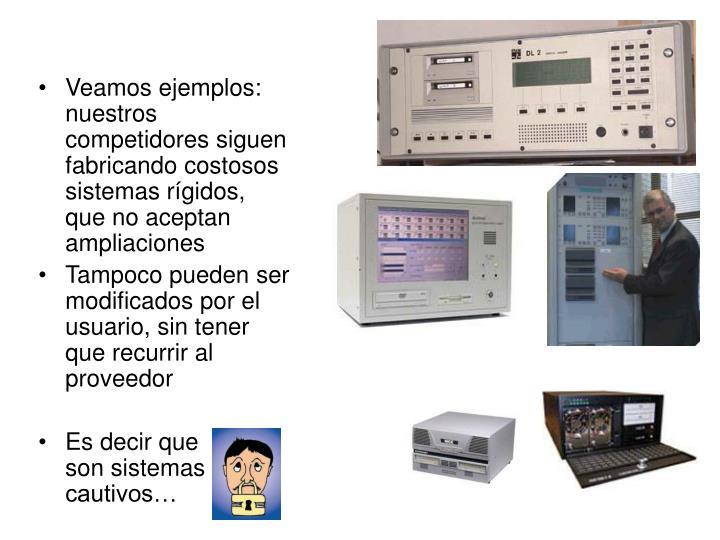 Veamos ejemplos:  nuestros competidores siguen fabricando costosos sistemas rígidos, que no aceptan ampliaciones