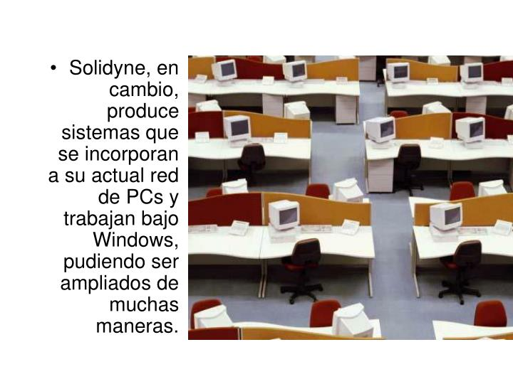 Solidyne, en cambio, produce sistemas que se incorporan a su actual red de PCs y trabajan bajo Windows, pudiendo ser ampliados de muchas maneras.