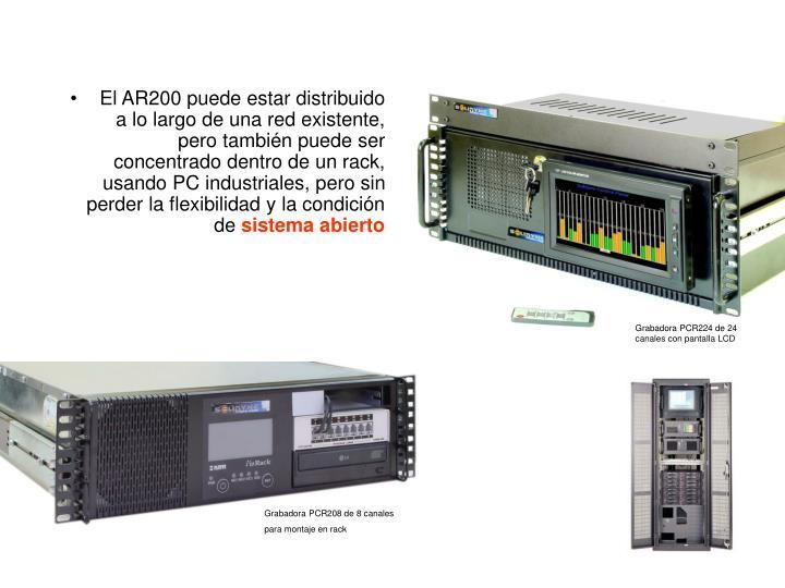 El AR200 puede estar distribuido a lo largo de una red existente, pero también puede ser concentrado dentro de un rack, usando PC industriales, pero sin perder la flexibilidad y la condición de