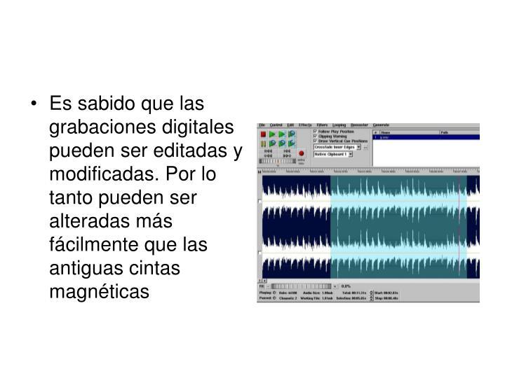 Es sabido que las grabaciones digitales pueden ser editadas y modificadas. Por lo tanto pueden ser alteradas más fácilmente que las antiguas cintas magnéticas