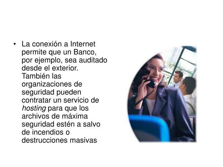 La conexión a Internet permite que un Banco, por ejemplo, sea auditado desde el exterior. También las organizaciones de seguridad pueden contratar un servicio de