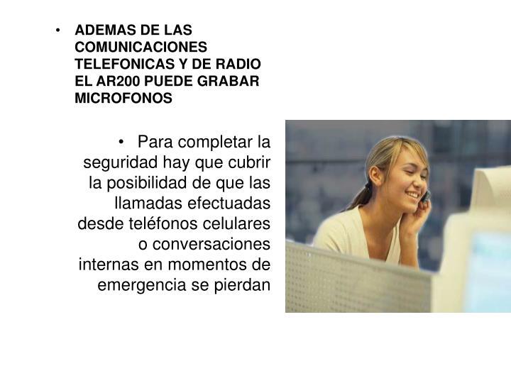 ADEMAS DE LAS COMUNICACIONES TELEFONICAS Y DE RADIO EL AR200 PUEDE GRABAR MICROFONOS