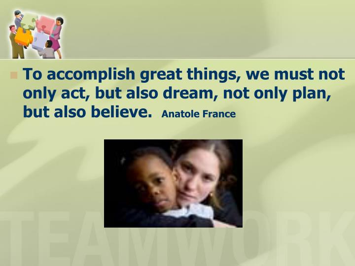 To accomplish great things, we must not only act, but also dream, not only plan, but also believe.
