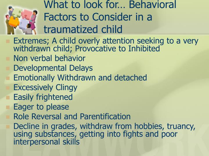 What to look for… Behavioral Factors to Consider in a traumatized child